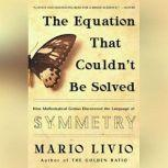 The Equation That Couldn't Be Solved How Mathematical Genius Discovered the Language of Symmetry, Mario Livio
