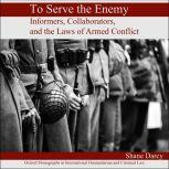 To Serve the Enemy Informers, Collaborators, and the Laws of Armed Conflict, Shane Darcy