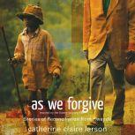 As We Forgive Stories of Reconciliation from Rwanda, Catherine Claire Larson