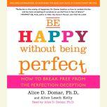 Be Happy Without Being Perfect How to Break Free from the Perfection Deception, Alice D. Domar, Ph.D.
