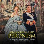 Argentina and Peronism: The History and Legacy of Argentina's Transition from Juan Peron to Democracy, Charles River Editors