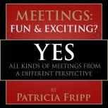Meetings:  Fun & Exciting??? Yes! All kinds of meetings from a different perspective, Patricia Fripp