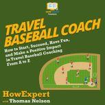 Travel Baseball Coach How to Start, Succeed, Have Fun, and Make a Positive Impact in Travel Baseball Coaching From A to Z, HowExpert