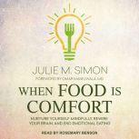 When Food Is Comfort Nurture Yourself Mindfully, Rewire Your Brain, and End Emotional Eating, Julie M. Simon
