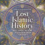 Lost Islamic History Reclaiming Muslim Civilisation from the Past, Firas Alkhateeb