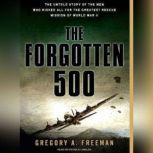 The Forgotten 500 The Untold Story of the Men Who Risked All for the Greatest Rescue Mission of World War II, Gregory A. Freeman
