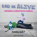 Dad or Alive Confessions of an Unexpected Stay-at-home Dad, Adrian Kulp