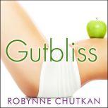 Gutbliss A 10-Day Plan to Ban Bloat, Flush Toxins, and Dump Your Digestive Baggage, Dr. Robynne Chutkan