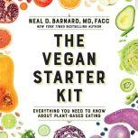 The Vegan Starter Kit Everything You Need to Know About Plant-Based Eating, Neal D Barnard