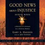 Good News About Injustice A Witness of Courage in a Hurting World, Gary A. Haugen