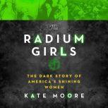 The Radium Girls The Dark Story of America's Shining Women, Kate Moore