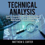 Technical Analysis: Learn To Analyse The Market Structure And Price Action And Use Them To Make Money With Tactical Trading Strategies, Matthew G. Carter