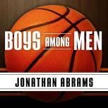 Boys Among Men How the Prep-to-Pro Generation Redefined the NBA and Sparked a Basketball Revolution, Jonathan Abrams