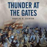 Thunder at the Gates The Black Civil War Regiments that Redeemed America, Douglas R. Egerton