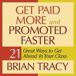 Get Paid More and Promoted Faster 21 Great Ways to Get Ahead in Your Career, Brian Tracy