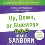 Up, Down, or Sideways How to Succeed When Times Are Good, Bad, or In Between, Mark Sanborn