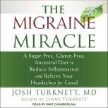 The Migraine Miracle A Sugar-Free, Gluten-Free, Ancestral Diet to Reduce Inflammation and Relieve Your Headaches for Good, MD Turknett