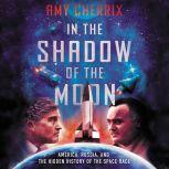 In the Shadow of the Moon America, Russia, and the Hidden History of the Space Race, Amy Cherrix