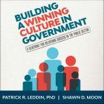 Building A Winning Culture In Government A Blueprint for Delivering Success in the Public Sector, PhD Leddin