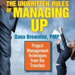 The Unwritten Rules of Managing Up Project Management Techniques from the Trenches, Dana Brownlee