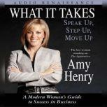 What It Takes: Speak Up, Step Up, Move Up A Modern Woman's Guide to Success in Business, Amy Henry