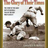 The Glory of Their Times The Story of the Early Days of Baseball Told by the Men Who Played It, Lawrence Ritter