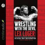 Wrestling With the Devil The True Story of a World Champion Professional Wrestler - His Reign, Ruin, and Redemption, Lex Luger
