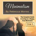 Minimalism The Complete Guide to Living as a Happy, Free Minimalist, Rebecca Morres