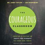 The Courageous Classroom Creating a Culture of Safety for Students to Learn and Thrive, Jed Dearybury