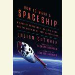 How to Make a Spaceship A Band of Renegades, an Epic Race, and the Birth of Private Spaceflight, Julian Guthrie