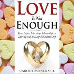 Love is Not Enough Your Before Marriage Manual for a Loving and Successful Relationship, Carol Kushner