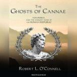 The Ghosts of Cannae Hannibal and the Darkest Hour of the Roman Republic, Robert L. O'Connell