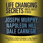 Life Changing Secrets from the 3 Masters of Success Three Habits to Achieve Abundance in Your Finances, Your Relationships,Your Health, and Your Life, Joseph Murphy