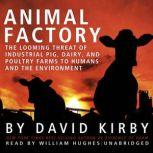 Animal Factory The Looming Threat of Industrial Pig, Dairy, and Poultry Farms to Humans and the Environment, David Kirby