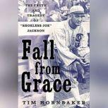 """Fall from Grace The Truth and Tragedy of """"Shoeless Joe"""" Jackson, Tim Hornbaker"""
