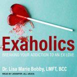 Exaholics Breaking Your Addiction to an Ex Love, LMFT Bobby