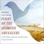 Flight of the Diamond Smugglers A Tale of Pigeons, Obsession, and Greed Along Coastal South Africa, Matthew Gavin Frank