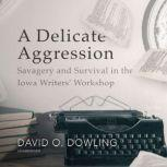 A Delicate Aggression Savagery and Survival in the Iowa Writers' Workshop, David O. Dowling