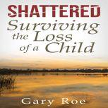 Shattered: Surviving the Loss of a Child, Gary Roe