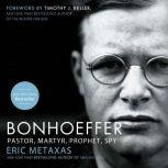 Bonhoeffer Pastor, Martyr, Prophet, Spy, Eric Metaxas