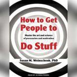 How to Get People to Do Stuff Master the Art and Science of Persuasion and Motivation, PhD Weinschenk