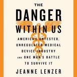 The Danger Within Us AmericaÂ's Untested, Unregulated Medical Device Industry and One ManÂ's Battle to Survive It, Jeanne Lenzer
