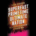 Superfast Primetime Ultimate Nation The Relentless Invention of Modern India