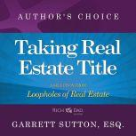 Taking Real Estate Title A Selection from Rich Dad Advisors: Loopholes of Real Estate, Garrett Sutton