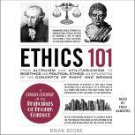 Ethics 101 From Altruism and Utilitarianism to Bioethics and Political Ethics, an Exploration of the Concepts of Right and Wrong, Brian Boone