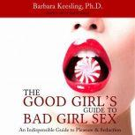 The Good Girl's Guide to Bad Girl Sex An Indispensible Guide to Pleasure & Seduction, Barbara Keesling