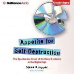 Appetite for Self-Destruction The Spectacular Crash of the Record Industry in the Digital Age, Steve Knopper