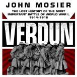 Verdun The Lost History of the Most Important Battle of World War I, 1914-1918, John Mosier