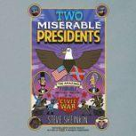 Two Miserable Presidents Everything Your Schoolbooks Didn't Tell You About the Civil War, Steve Sheinkin