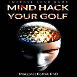 Mind Hack Your Golf: Improve Your Game, Dr Margaret Potter